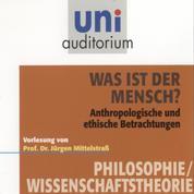 Was ist der Mensch? - Anthropologische und ethische Betrachtungen. Vorlesung