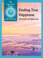 Finding True Happiness - The Secret Of Eternal Life