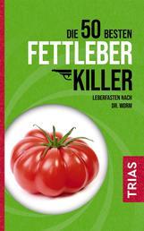 Die 50 besten Fettleber-Killer - Leberfasten nach Dr. Worm