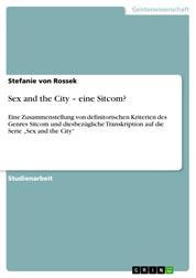 """Sex and the City – eine Sitcom? - Eine Zusammenstellung von definitorischen Kriterien des Genres Sitcom und diesbezügliche Transkription auf die Serie """"Sex and the City"""""""