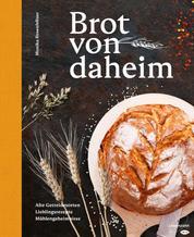 Brot von daheim - Alte Getreidesorten. Lieblingsrezepte. Mühlengeheimnisse.