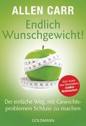Endlich Wunschgewicht! - Der einfache Weg, mit Gewichtsproblemen Schluss zu machen