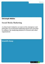 Social Media Marketing - A critical and evaluative account on the emergence and principles of social media marketing and its true potential to enhance the marketing initiatives of hotels and other organisations