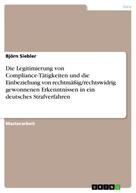 Björn Siebler: Die Legitimierung von Compliance-Tätigkeiten und die Einbeziehung von rechtmäßig/rechtswidrig gewonnenen Erkenntnissen in ein deutsches Strafverfahren