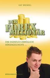 Der Forex-Millionär - Eine eigentlich unmögliche Börsengeschichte ...