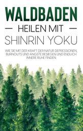 Waldbaden - Heilen mit Shinrin Yoku: Wie Sie mit der Kraft der Natur Depressionen, Burnouts und Ängste besiegen und endlich innere Ruhe finden