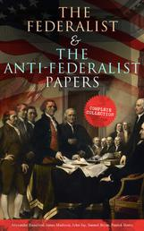 The Federalist & The Anti-Federalist Papers: Complete Collection - Including the U.S. Constitution, Declaration of Independence, Bill of Rights, Important Documents by the Founding Fathers & more