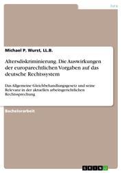 Altersdiskriminierung. Die Auswirkungen der europarechtlichen Vorgaben auf das deutsche Rechtssystem - Das Allgemeine Gleichbehandlungsgesetz und seine Relevanz in der aktuellen arbeitsgerichtlichen Rechtssprechung