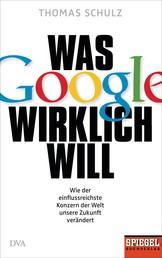Was Google wirklich will - Wie der einflussreichste Konzern der Welt unsere Zukunft verändert - Ein SPIEGEL-Buch