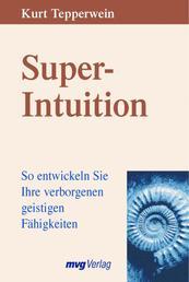 Super-Intuition - So entwickeln Sie Ihre verborgenen geistigen Fähigkeiten