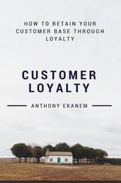 Customer Loyalty - How to Retain Your Customer Base Through Loyalty
