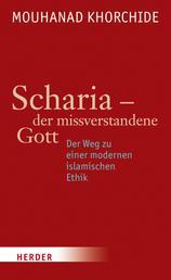 Scharia - der missverstandene Gott - Der Weg zu einer modernen islamischen Ethik
