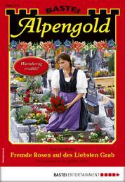 Alpengold 322 - Heimatroman - Fremde Rosen auf des Liebsten Grab