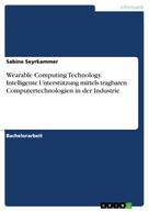Sabine Seyrkammer: Wearable Computing Technology. Intelligente Unterstützung mittels tragbaren Computertechnologien in der Industrie