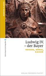 Ludwig IV. der Bayer - Herzog, König, Kaiser