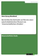 Hans-Georg Wendland: Bertolt Brechts Entwürfe zur Theorie eines episch-dialektischen Theaters im 'wissenschaftlichen Zeitalter'