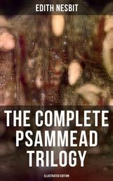The Complete Psammead Trilogy (Illustrated Edition) - Five Children and It, The Phoenix and the Carpet & The Story of the Amulet (Fantasy Classics)
