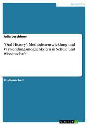 """""""Oral History"""". Methodenentwicklung und Verwendungsmöglichkeiten in Schule und Wissenschaft"""