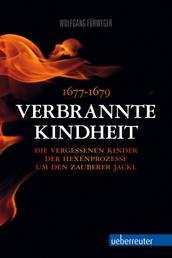 Verbrannte Kindheit - 1677-1679 Die vergessenen Kinder der Hexenprozesse um den Zauberer Jackl