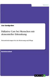 Palliative Care bei Menschen mit dementieller Erkrankung - Herausforderungen bei der Betreuung und Pflege