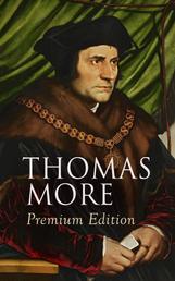 THOMAS MORE Premium Edition - Utopia, The History of King Richard III, Dialogue of Comfort Against Tribulation, De Tristitia Christi, Biography