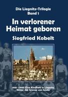 Siegfried Kobelt: Die Liegnitz-Trilogie – 1. In verlorener Heimat geboren ★★