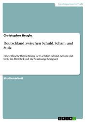 Deutschland zwischen Schuld, Scham und Stolz - Eine ethische Betrachtung der Gefühle Schuld, Scham und Stolz im Hinblick auf die Staatsangehörigkeit