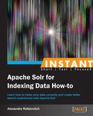 Alexandre Rafalovitch: Instant Apache Solr for Indexing Data How-to