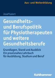 Gesundheits- und Berufspolitik für Physiotherapeuten und weitere Gesundheitsberufe - Grundlagen, Stand und Ausblick - ein praxisnahes Lehrbuch für Ausbildung, Studium und Beruf