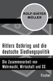 Hitlers Ostkrieg und die deutsche Siedlungspolitik - Die Zusammenarbeit von Wehrmacht, Wirtschaft und SS