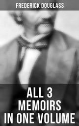 Frederick Douglass: All 3 Memoirs in One Volume - Narrative of the Life of Frederick Douglass, My Bondage and My Freedom & Life and Times of Frederick Douglass