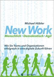 New Work: Menschlich - Demokratisch - Agil - Wie Sie Teams und Organisationen erfolgreich in eine digitale Zukunft führen