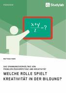Matthias Marx: Welche Rolle spielt Kreativität in der Bildung? Das Spannungsverhältnis von Problemlösekompetenz und Kreativität