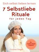 Cosima Sieger: Selbstliebe: Sich selbst lieben lernen - 7 Selbstliebe Rituale für jeden Tag ★