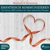 Empathisch kommunizieren. Ein kleiner GFK-Leitfaden mit vielen praktischen Übungen