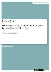 Das Vaterunser - Exegese zu Mt. 6, 9-13 mit Bezugnahme auf Lk. 11,2-4 - Analyse und Vergleich