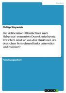 Philipp Woywode: Die deliberative Öffentlichkeit nach Habermas' normativer Demokratietheorie. Inwiefern wird sie von den Strukturen des deutschen Fernsehrundfunks unterstützt und realisiert?