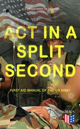 Act in a Split Second - First Aid Manual of the US Army - Learn the Crucial First Aid Procedures With Clear Explanations & Instructive Images: How to Stop the Bleeding & Protect the Wound, Perform Mouth-to-Mouth, Immobilize Fractures, Treat Bites and Stings…