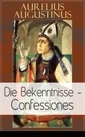 Aurelius Augustinus: Augustinus: Die Bekenntnisse - Confessiones