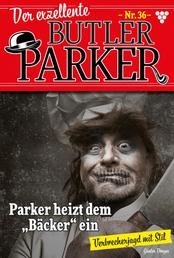 "Der exzellente Butler Parker 36 – Kriminalroman - Parker heizt dem ""Bäcker"" ein"