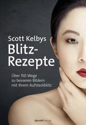 Scott Kelbys Blitz-Rezepte - Über 150 Wege zu besseren Bildern mit Ihrem Aufsteckblitz