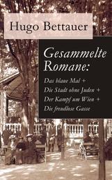 Gesammelte Romane: Das blaue Mal + Die Stadt ohne Juden + Der Kampf um Wien + Die freudlose Gasse - Die besten Romane Hugo Bettauers mit sozialem Engagement