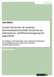 Soziale Netzwerke als moderne Kommunikationstechnik. Facebook zur Informations- und Wissensaneignung für Jugendliche - Grundlagen und Eckpunkte eines adressatenadäquaten Forschungskonzeptes anhand des Projekts MultiMedia@Facebook