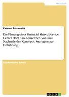 Carmen Zsivkovits: Die Planung eines Financial Shared Service Center (FSSC) in Konzernen. Vor- und Nachteile des Konzepts, Strategien zur Einführung
