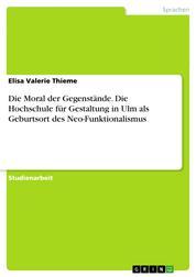 Die Moral der Gegenstände. Die Hochschule für Gestaltung in Ulm als Geburtsort des Neo-Funktionalismus