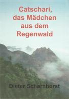 Dieter Scharnhorst: Catschari, das Mädchen aus dem Regenwald