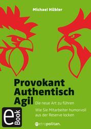 Provokant - Authentisch - Agil - Die neue Art zu führen; Wie Sie Mitarbeiter humorvoll aus der Reserve locken