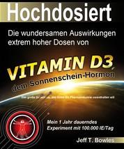 Hochdosiert - Die wundersamen Auswirkungen extrem hoher Dosen von Vitamin D3: das große Geheimnis, das Ihnen die Pharmaindustrie vorenthalten will