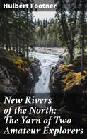 Hulbert Footner: New Rivers of the North: The Yarn of Two Amateur Explorers