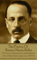 Rainer Maria Rilke: The Poetry Of Rainer Maria Rilke